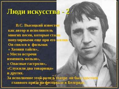 Люди искусства - 2 В.С. Высоцкий известен как автор и исполнитель многих песе...