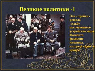 Великие политики -1 Эта « тройка» решала судьбу послевоенного устройства мира...