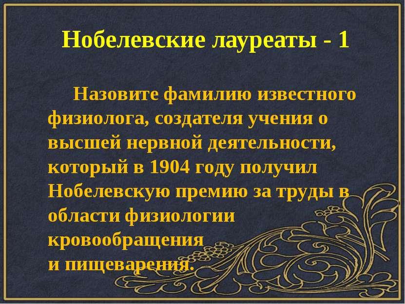 Нобелевские лауреаты - 1 Назовите фамилию известного физиолога, создателя уче...
