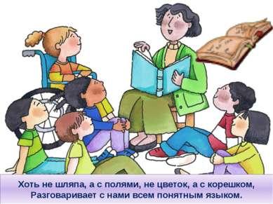 Хоть не шляпа, а с полями, не цветок, а с корешком, Разговаривает с нами всем...