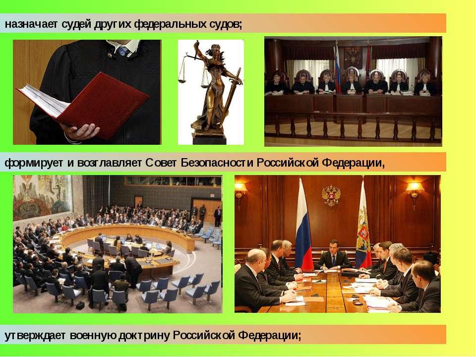 назначает судей других федеральных судов; формирует и возглавляет Совет Безоп...