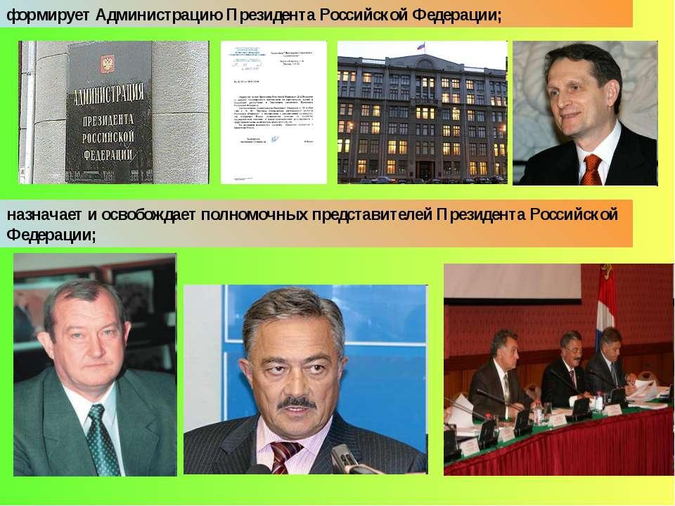 формирует Администрацию Президента Российской Федерации; назначает и освобожд...