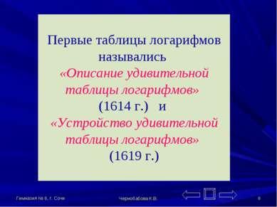 Гимназия № 8, г. Сочи Чернобабова К.В. * Первые таблицы логарифмов назывались...