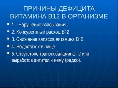 ПРИЧИНЫ ДЕФИЦИТА ВИТАМИНА В12 В ОРГАНИЗМЕ 1. Нарушение всасывания 2. Конкурен...