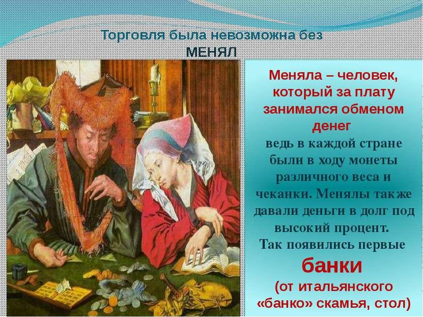 Торговля была невозможна без МЕНЯЛ Меняла – человек, который за плату занимал...