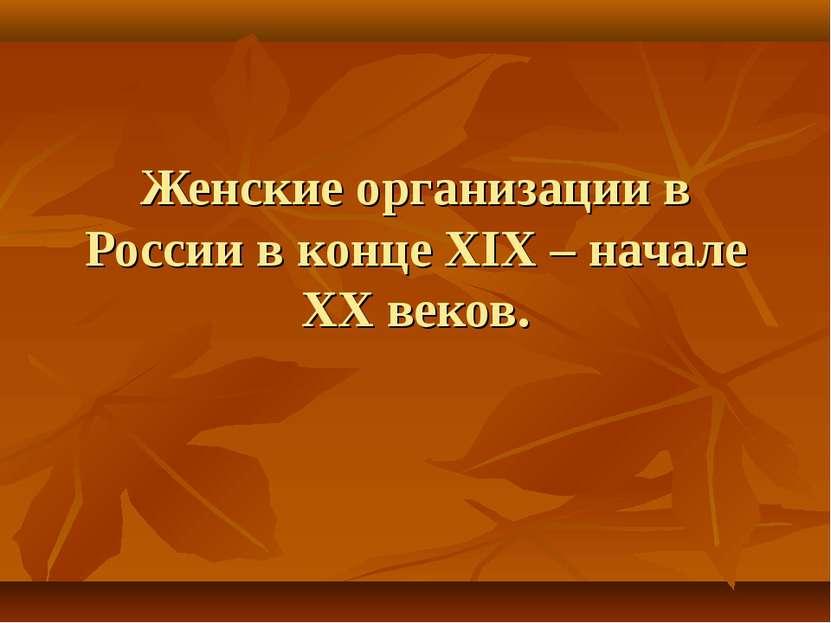 Женские организации в России в конце XIX – начале XX веков.