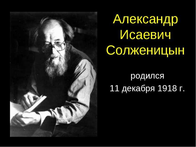 Александр Исаевич Солженицын родился 11 декабря 1918 г.