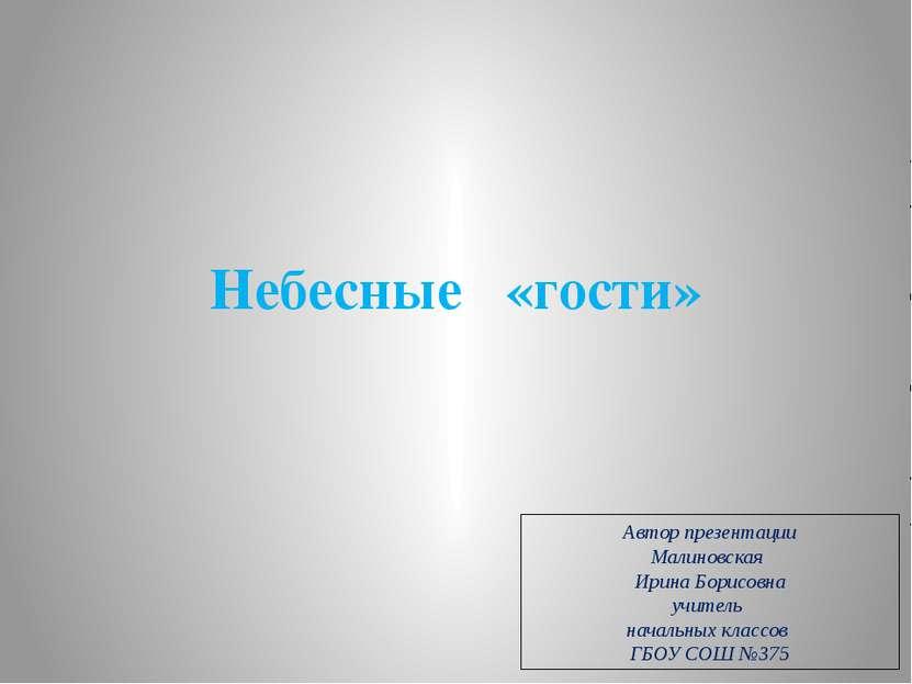 Небесные «гости» Автор презентации Малиновская Ирина Борисовна учитель началь...