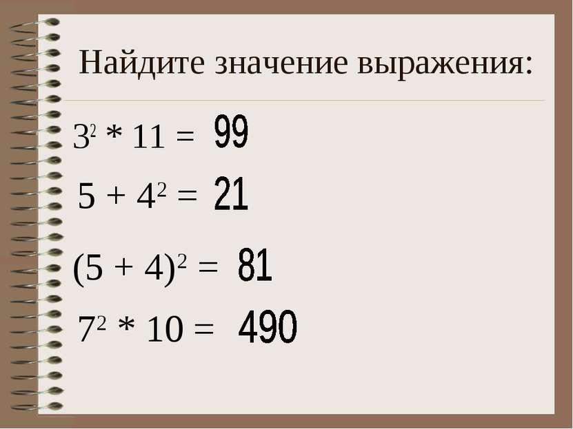 Найдите значение выражения: 32 * 11 = 5 + 42 = (5 + 4)2 = 72 * 10 =