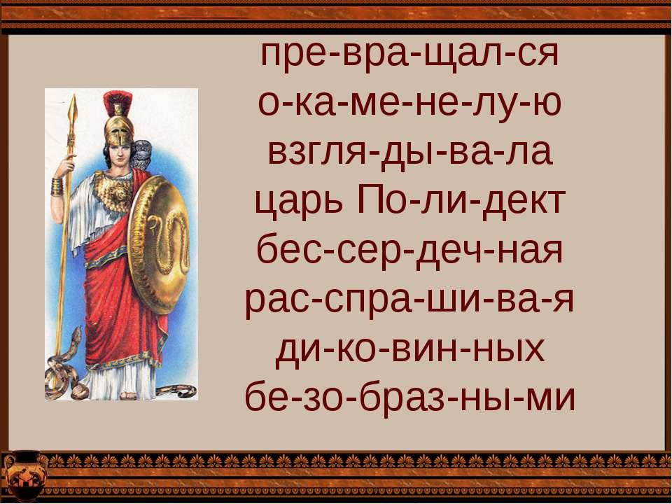 пре-вра-щал-ся о-ка-ме-не-лу-ю взгля-ды-ва-ла царь По-ли-дект бес-сер-деч-ная...