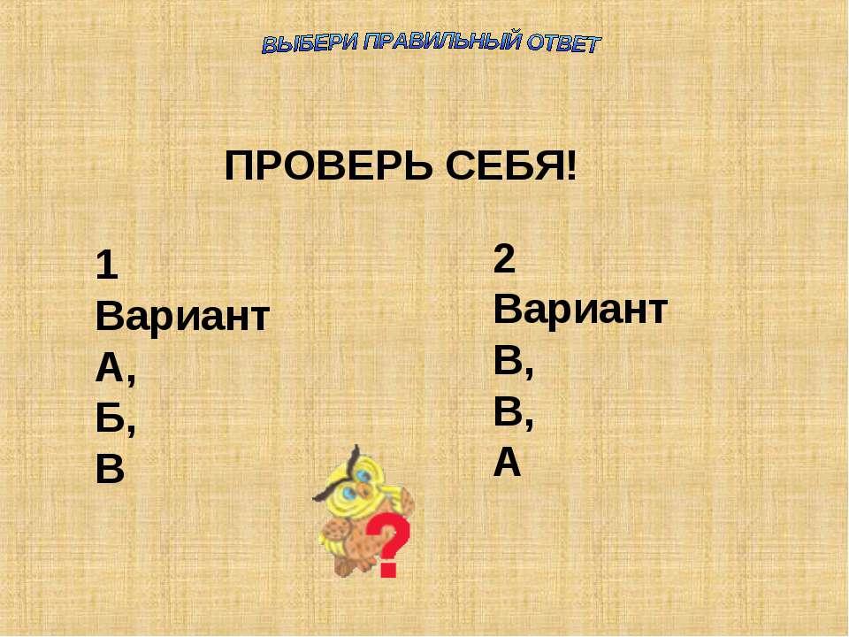 ПРОВЕРЬ СЕБЯ! 1 Вариант А, Б, В 2 Вариант В, В, А