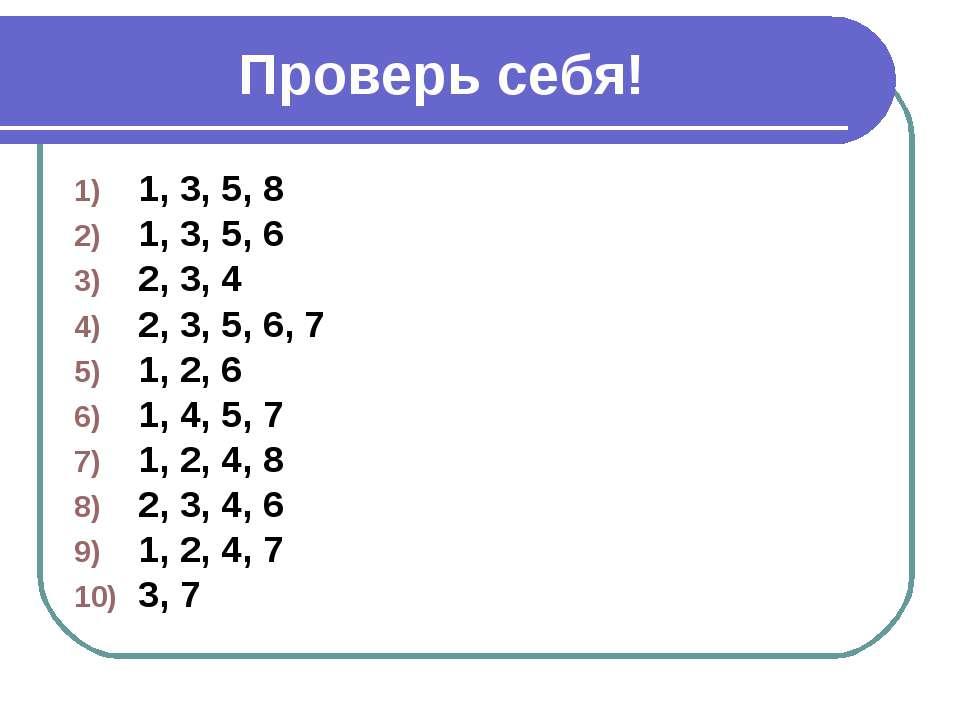 Проверь себя! 1, 3, 5, 8 1, 3, 5, 6 2, 3, 4 2, 3, 5, 6, 7 1, 2, 6 1, 4, 5, 7 ...
