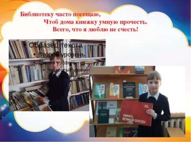 Библиотеку часто посещаю, Чтоб дома книжку умную прочесть. Всего, что я люблю...
