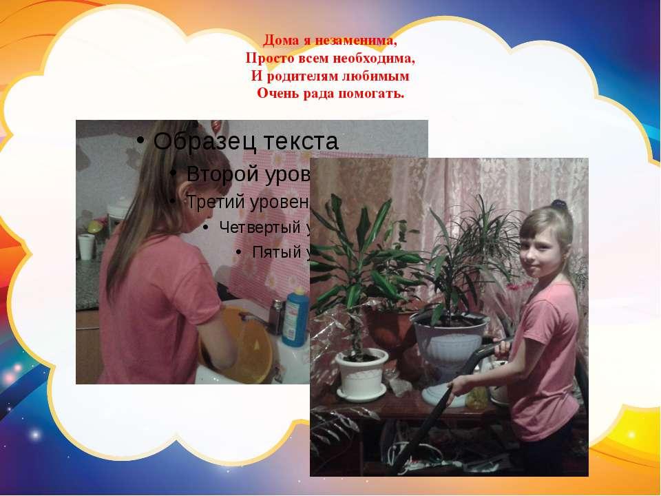 Дома я незаменима, Просто всем необходима, И родителям любимым Очень рада пом...