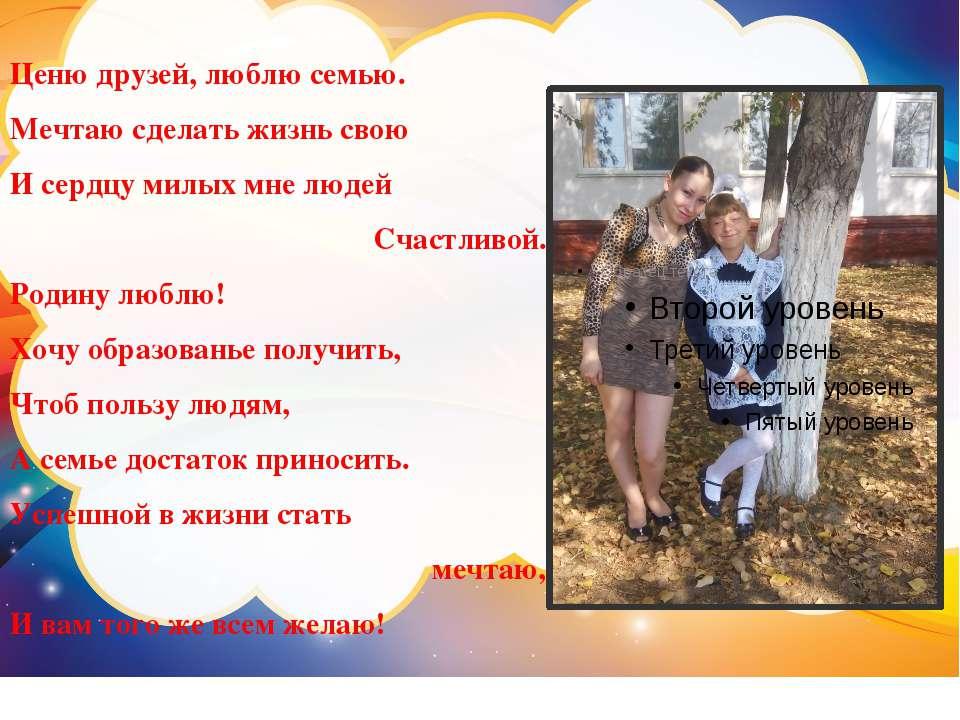 Ценю друзей, люблю семью. Мечтаю сделать жизнь свою И сердцу милых мне людей ...