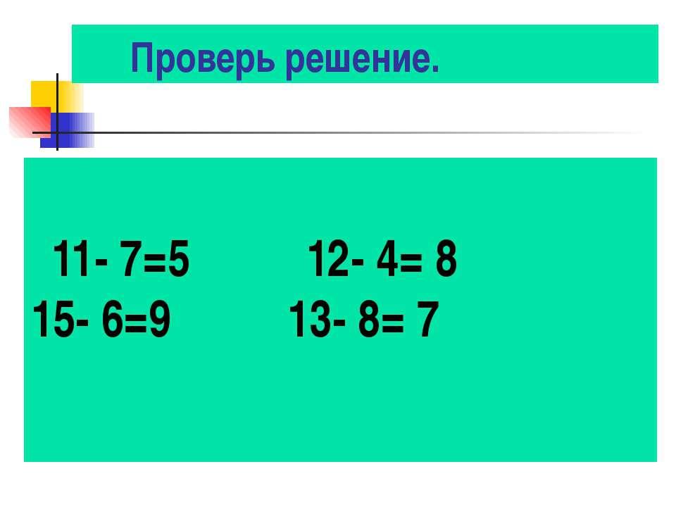 Проверь решение. 11- 7=5 12- 4= 8 15- 6=9 13- 8= 7
