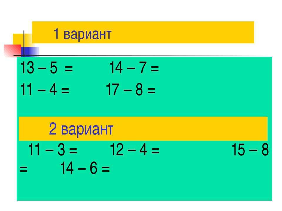 1 вариант 13 – 5 = 14 – 7 = 11 – 4 = 17 – 8 = 11 – 3 = 12 – 4 = 15 – 8 = 14 –...