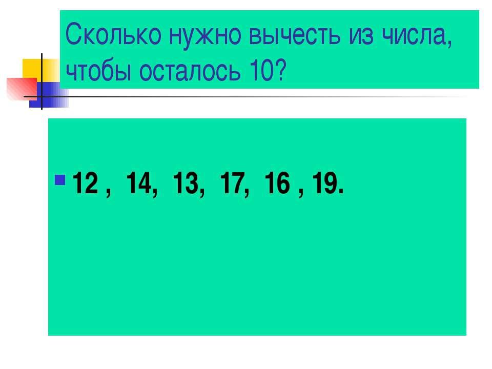 Сколько нужно вычесть из числа, чтобы осталось 10? 12 , 14, 13, 17, 16 , 19.