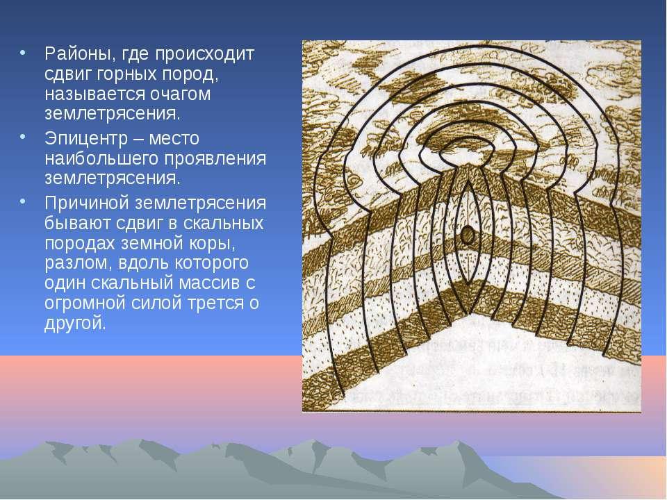 Районы, где происходит сдвиг горных пород, называется очагом землетрясения. Э...