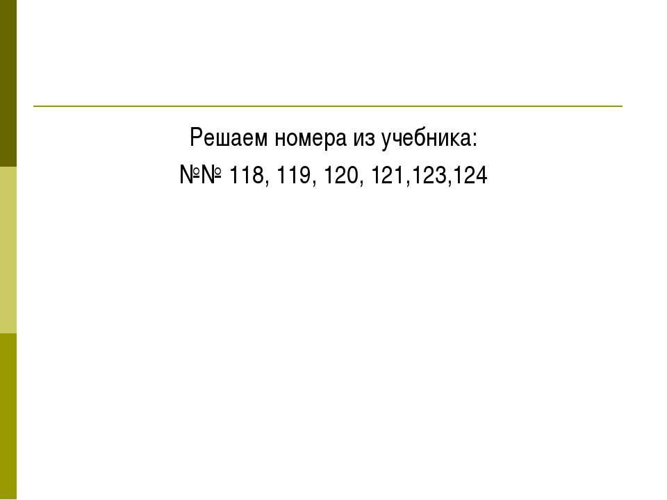 Решаем номера из учебника: №№ 118, 119, 120, 121,123,124