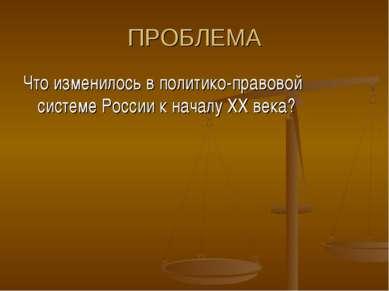 ПРОБЛЕМА Что изменилось в политико-правовой системе России к началу ХХ века?