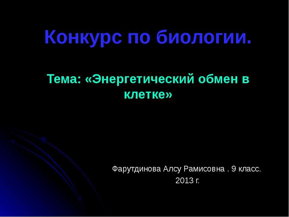 Конкурс по биологии. Тема: «Энергетический обмен в клетке» Фарутдинова Алсу Р...