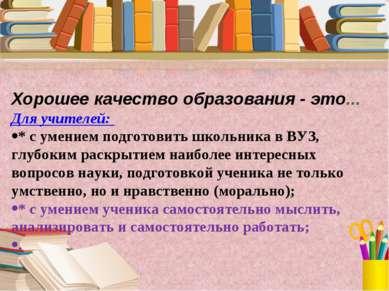 Хорошее качество образования - это... Для учителей: * с умением подготовить ш...