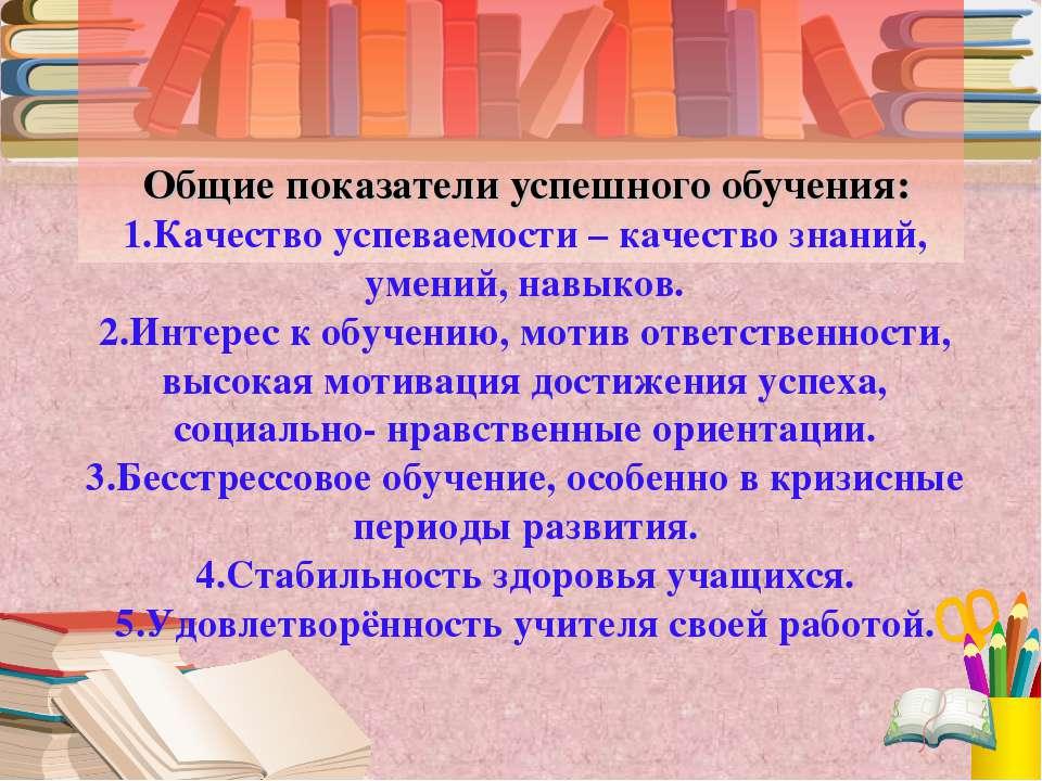 Общие показатели успешного обучения: 1.Качество успеваемости – качество знани...
