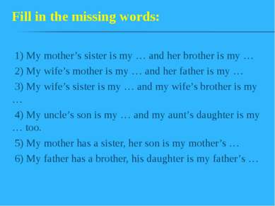 1) My mother's sister is my … and her brother is my … 2) My wife's mother is ...