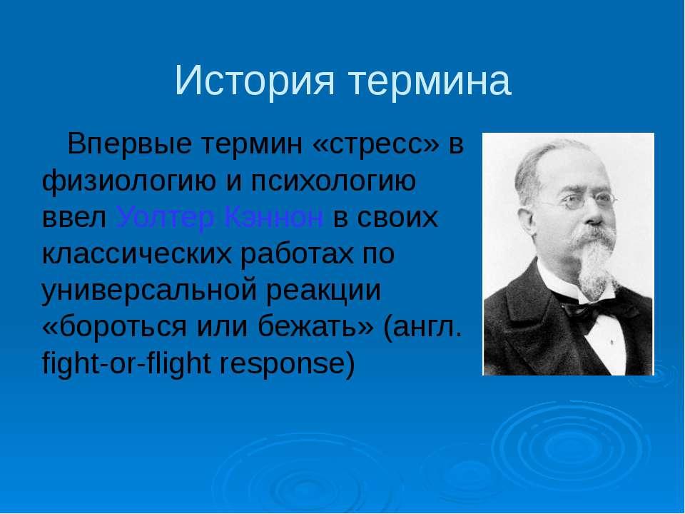 История термина Впервые термин «стресс» в физиологию и психологию ввел Уолтер...