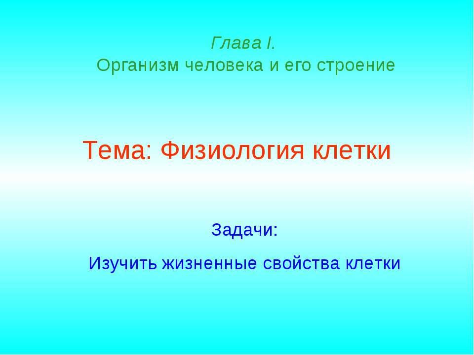 Тема: Физиология клетки Глава I. Организм человека и его строение Задачи: Изу...