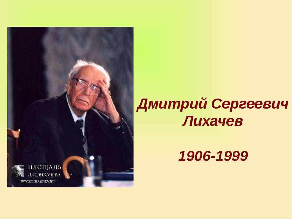 Дмитрий Сергеевич Лихачев 1906-1999