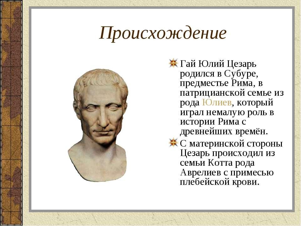 Происхождение Гай Юлий Цезарь родился в Субуре, предместье Рима, в патрицианс...