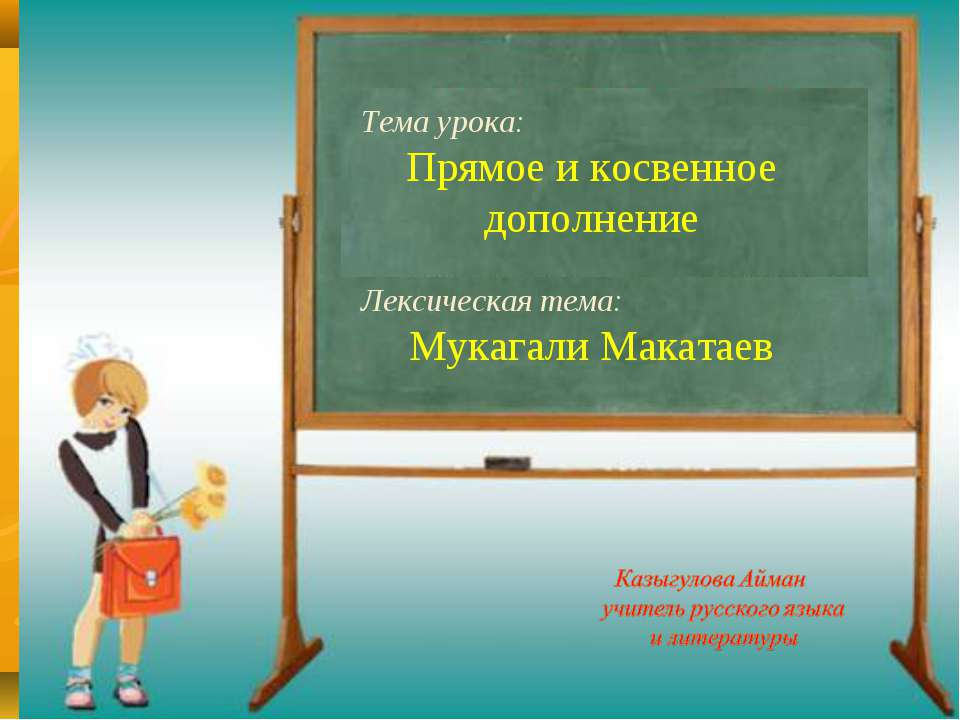 Тема урока: Прямое и косвенное дополнение Лексическая тема: Мукагали Макатаев