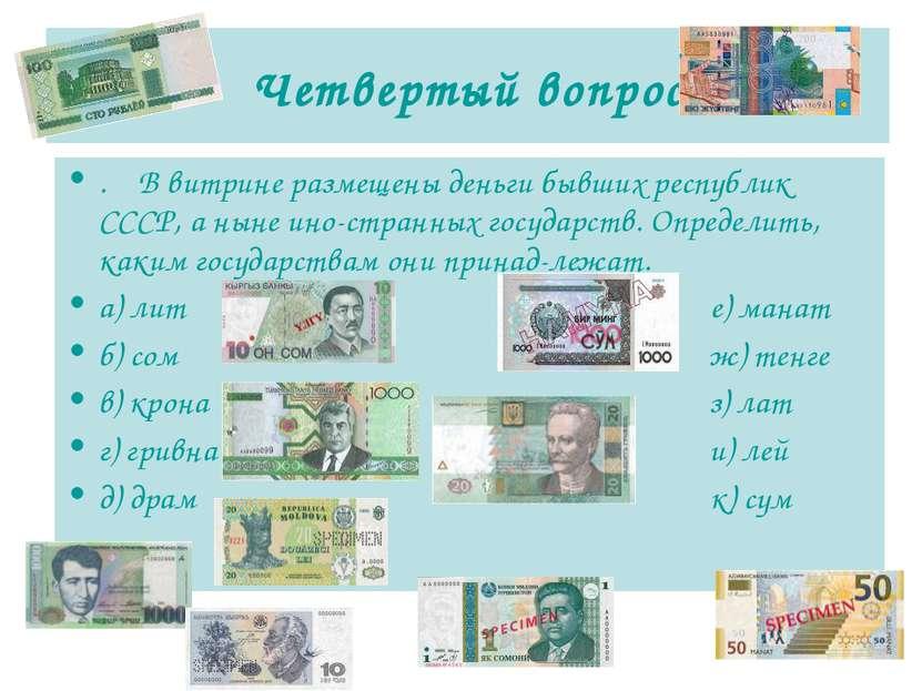 Четвертый вопрос . В витрине размещены деньги бывших республик СССР, а ныне и...