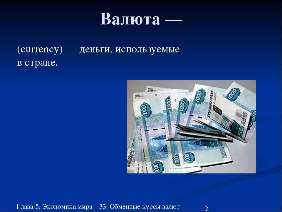 Глава 5. Экономика мира 33. Обменные курсы валют Валюта — (currency) — деньги...