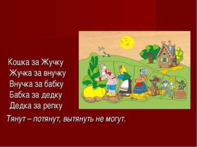 Кошка за Жучку Жучка за внучку Внучка за бабку Бабка за дедку Дедка за репку ...