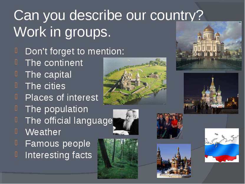 Can you describe our country? Work in groups. Don't forget to mention: The co...