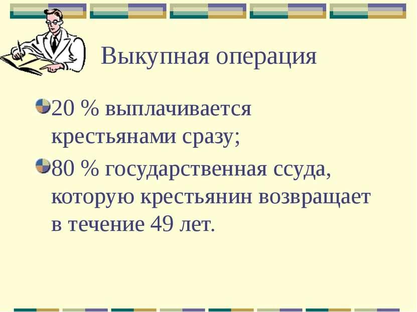 Выкупная операция 20 % выплачивается крестьянами сразу; 80 % государственная ...