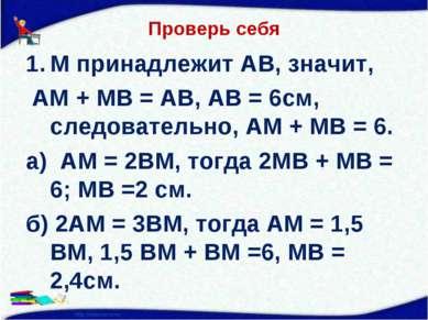 Проверь себя М принадлежит АВ, значит, АМ + МВ = АВ, АВ = 6см, следовательно,...
