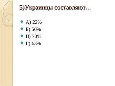 5)Украинцы составляют… А) 22% Б) 50% В) 73% Г) 63%