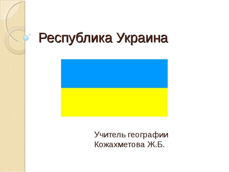 Республика Украина Учитель географии Кожахметова Ж.Б.