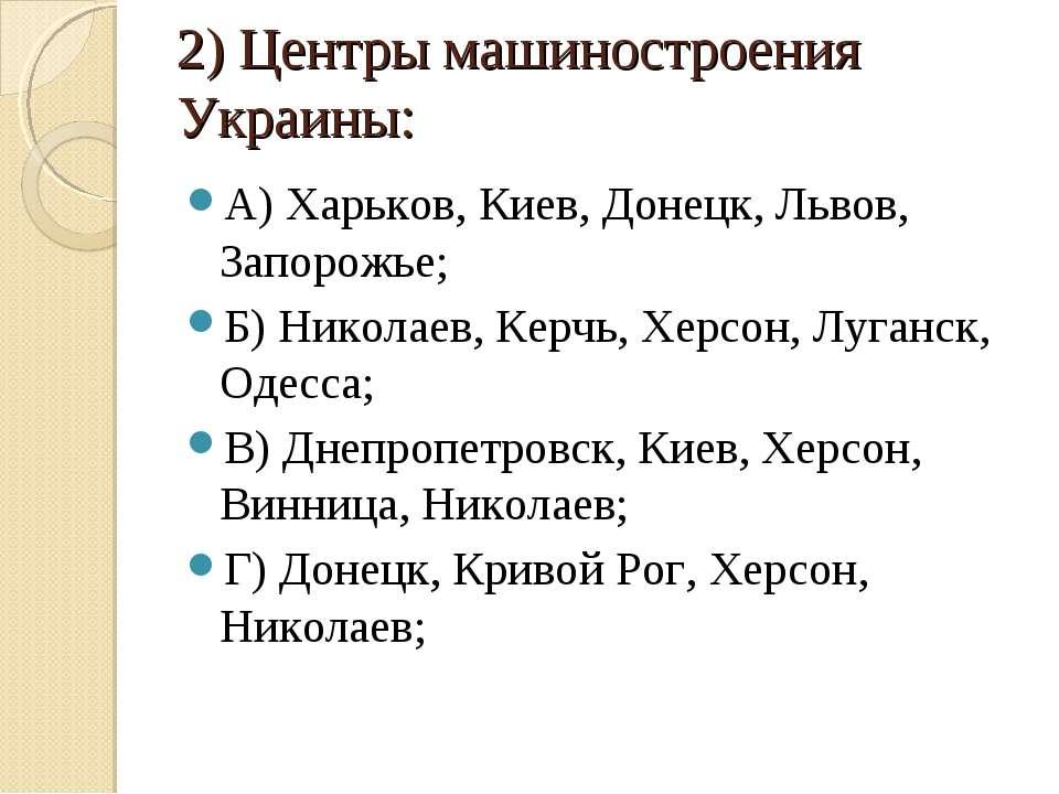 2) Центры машиностроения Украины: А) Харьков, Киев, Донецк, Львов, Запорожье;...
