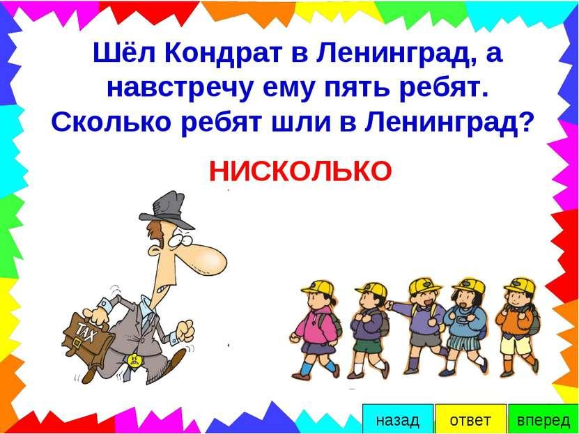 Шёл Кондрат в Ленинград, а навстречу ему пять ребят. Сколько ребят шли в Лени...