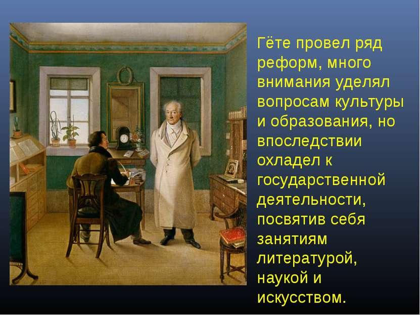 Гёте провел ряд реформ, много внимания уделял вопросам культуры и образования...