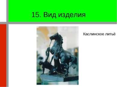 15. Вид изделия Каслинское литьё