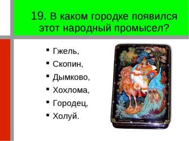19. В каком городке появился этот народный промысел? Гжель, Скопин, Дымково, ...
