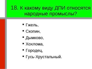 18. К какому виду ДПИ относятся народные промыслы? Гжель, Скопин, Дымково, Хо...