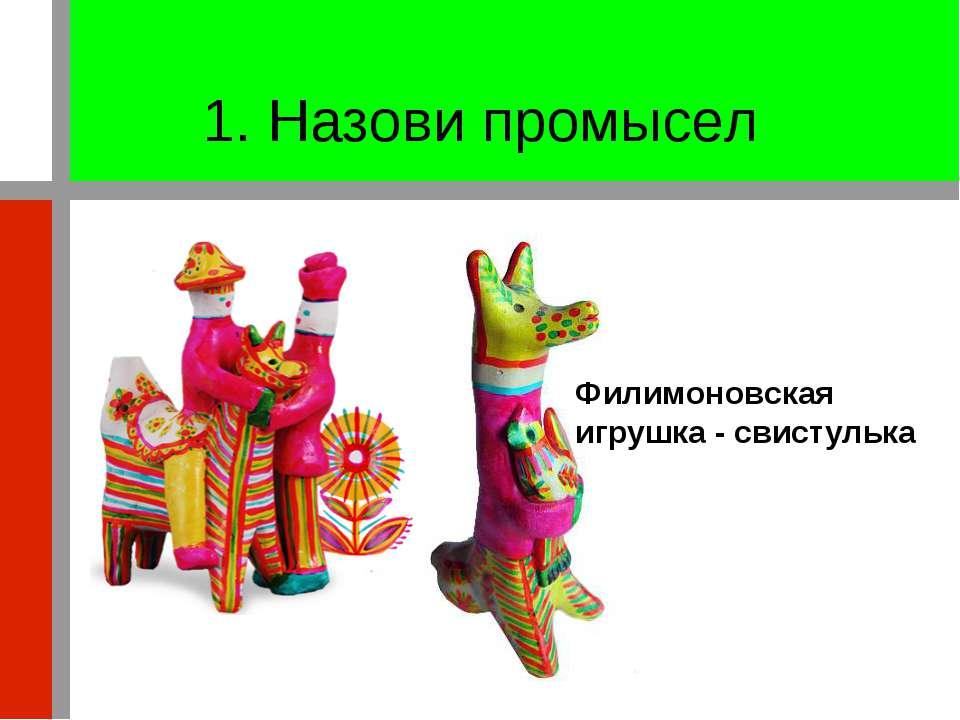 1. Назови промысел Филимоновская игрушка - свистулька