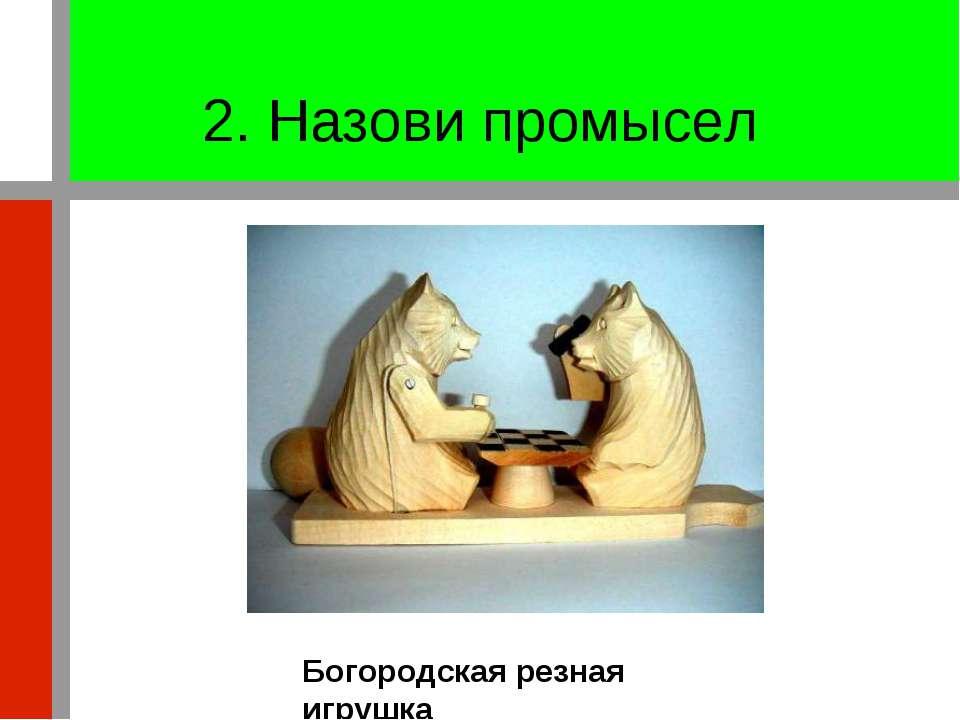 2. Назови промысел Богородская резная игрушка